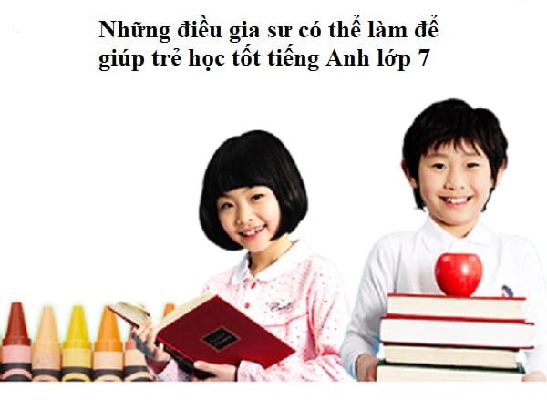 Gia sư cần làm gì để trẻ học tốt môn tiếng Anh lớp 7? 1